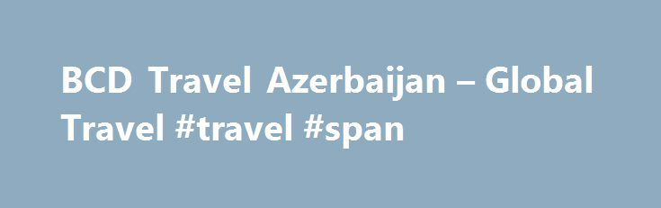 BCD Travel Azerbaijan – Global Travel #travel #span http://travel.remmont.com/bcd-travel-azerbaijan-global-travel-travel-span/  #bcd travel # BCD Travel Azerbaijan – Global Travel founded at 1999 is one of leading travel agency in Azerbaijan providing high quality business and leisure travel services. BCD Travel Azerbaijan – Global Travel as IATA Accredited Agent (International Association of Travel Agencies- numeric code 61-3 2006 6) and ASTA (American Society of Travel Agencies) […]The…