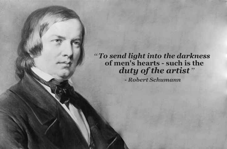 """""""To send light into the darkness of men's hearts--such is the duty of the artist."""" - Robert Schumann"""