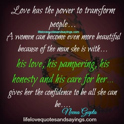Love has the power to transform people… A women can become even more beautiful coz of the man she is with… his love, his pampering, his honesty and his care for her… gives her the confidence to be all she can be… Neena Gupta