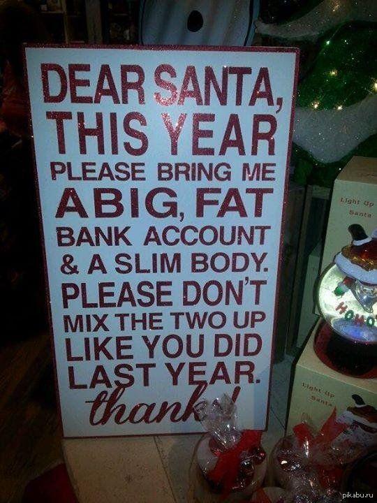 Дорогой Санта, подари мне много большой банковский счёт и худое тело, но не перепутай, как ты это сделал в прошлом году