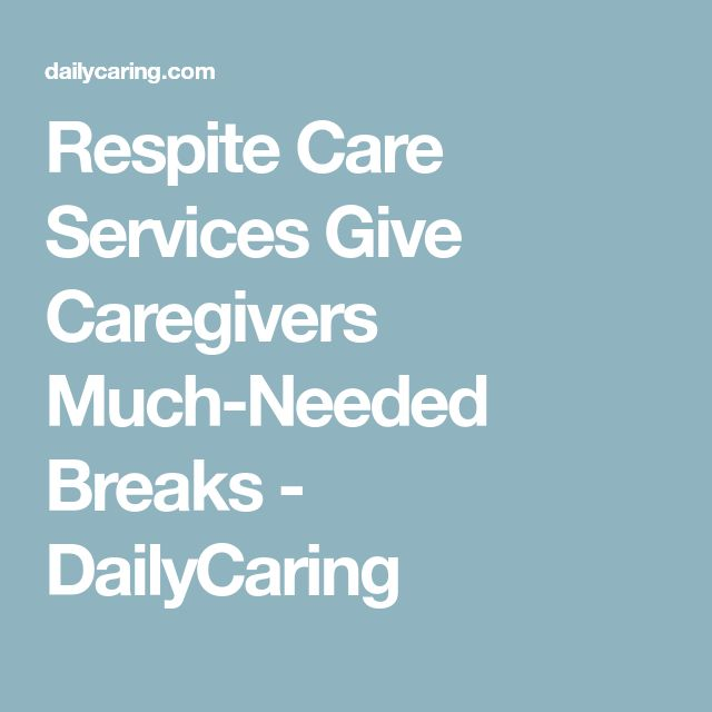 Respite Care Services Give Caregivers Much-Needed Breaks - DailyCaring