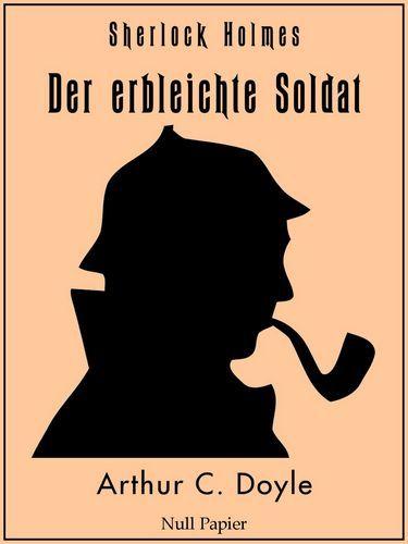 Arthur Conan Doyle: Sherlock Holmes - Der erbleichte Soldat und weitere Detektivgeschichten