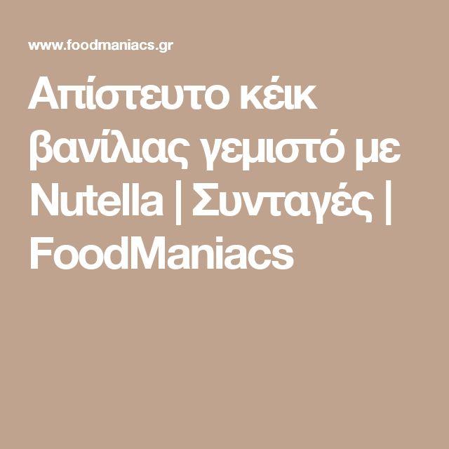 Απίστευτο κέικ βανίλιας γεμιστό με Nutella | Συνταγές | FoodManiacs