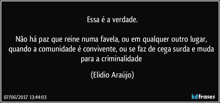 Essa é a verdade.    Não há paz que reine numa favela, ou em qualquer outro lugar, quando a comunidade é convivente, ou se faz de cega surda e muda para a criminalidade