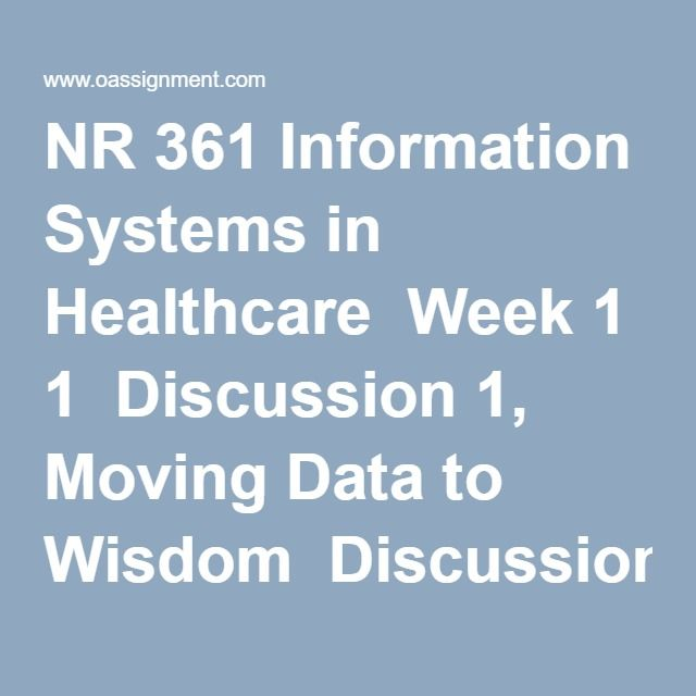 NR 361 Information Systems in Healthcare  Week 1  Discussion 1, Moving Data to Wisdom  Discussion 2, AACN Essentials Self-Assessment Results  Week 2  Assignment, Patient Guide to the WWW Presentation  Discussion 1, Experiences with Healthcare Information Systems  Week 3  Discussion 1, Opportunities for Improvement with Usability and Interoperability  Discussion 2, Library Search for Telenursing Resources  Week 4  Assignment, Telenursing Is It in My Future  Discussion 1, Meaningful Use in…