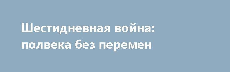Шестидневная война: полвека без перемен http://apral.ru/2017/06/07/shestidnevnaya-vojna-polveka-bez-peremen/  Шестидневная война, пятидесятилетие которой мир отмечает в эти дни, стала [...]
