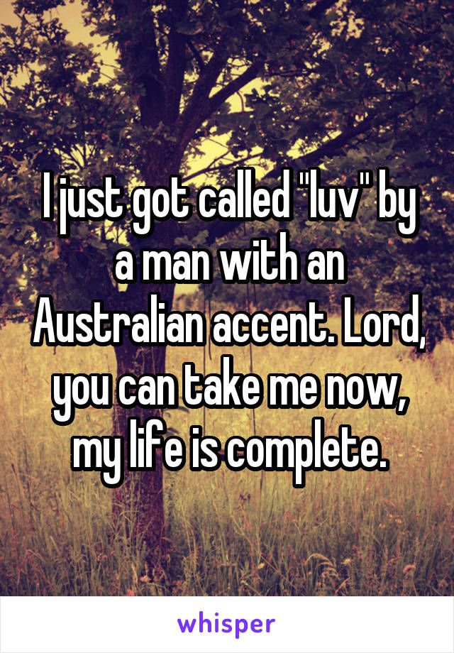"I just got called ""luv"" by a man with an Australian accent. Lord, you can take…"