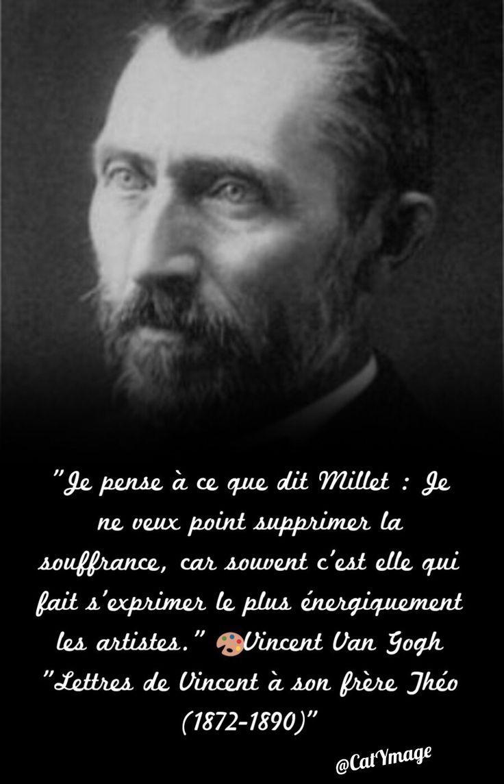 """""""Je pense à ce que dit Millet : Je ne veux point supprimer la souffrance, car souvent c'est elle qui fait s'exprimer le plus énergiquement les artistes.""""       Vincent Van Gogh """"Lettres de Vincent à son frère Théo (1872-1890)"""""""