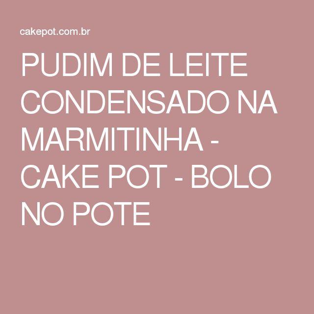 PUDIM DE LEITE CONDENSADO NA MARMITINHA - CAKE POT - BOLO NO POTE