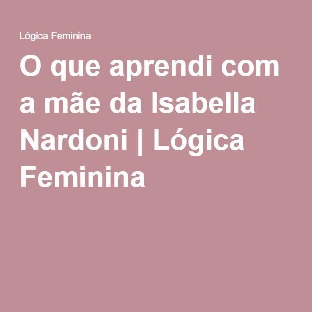 O que aprendi com a mãe da Isabella Nardoni | Lógica Feminina