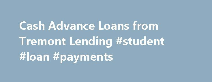 Cash Advance Loans from Tremont Lending #student #loan #payments http://loans.nef2.com/2017/04/27/cash-advance-loans-from-tremont-lending-student-loan-payments/  #cash loan # GET THE CASH Quick loan approval from Tremont Lending means fast cash. No Big 3 credit bureau check. Up to a $750 cash loan, in your account tomorrow*. Online account access to your Tremont Lending account. Apply…  Read more