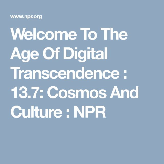 Welcome To The Age Of Digital Transcendence : 13.7: Cosmos And Culture : NPR