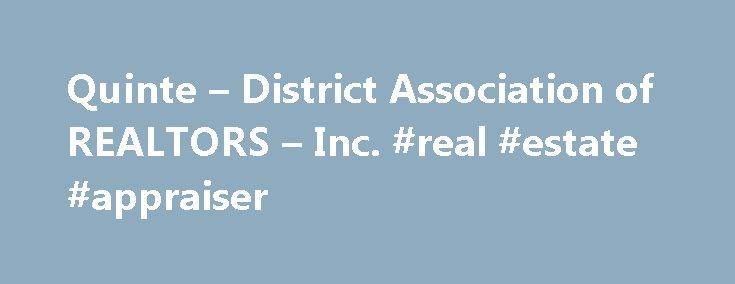 Quinte – District Association of REALTORS – Inc. #real #estate #appraiser http://real-estate.nef2.com/quinte-district-association-of-realtors-inc-real-estate-appraiser/  #mls real estate # Quinte District Association of REALTORS Quinte District Association of REALTORS serves the interest of approximately 380 licensed real estate practitioners in the Belleville, Thurlow, Quinte West which includes Trenton, Sidney, Murray, and Frankford, Prince Edward County which includes Picton, Bloomfield…