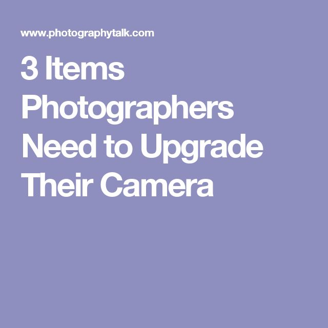 3 Items Photographers Need to Upgrade Their Camera