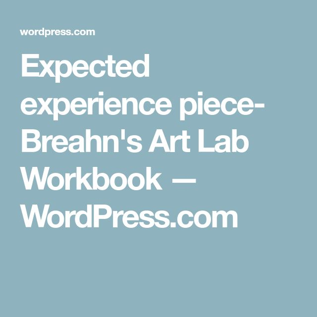 Expected experience piece- Breahn's Art Lab Workbook — WordPress.com
