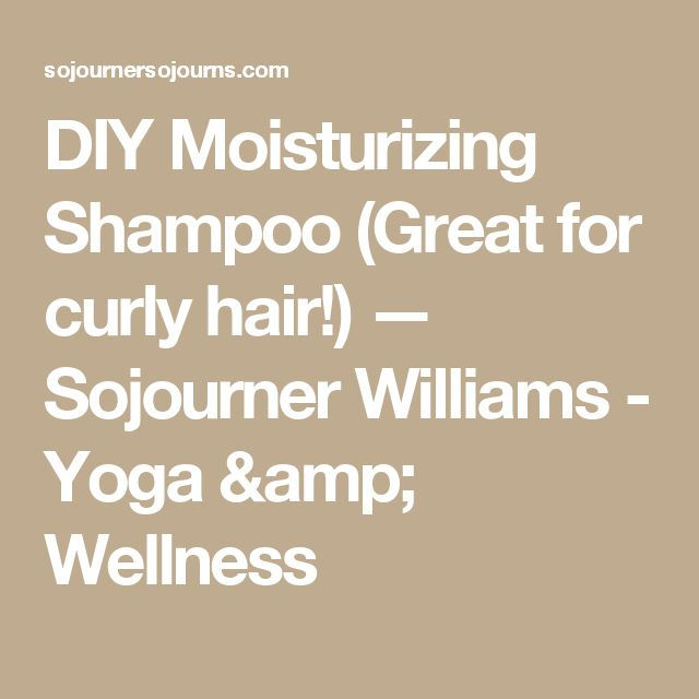 DIY Moisturizing Shampoo (Great for curly hair!) — Sojourner Williams - Yoga & Wellness