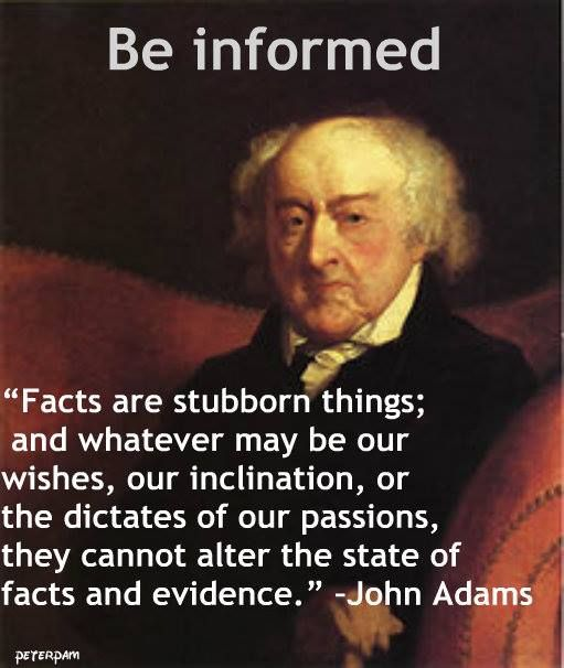"""Facts are stubborn things, and whatever may be our wishes, our inclinations, or the dictates of our passions, they cannot alter the state of facts and evidence."" ~ John Adams"