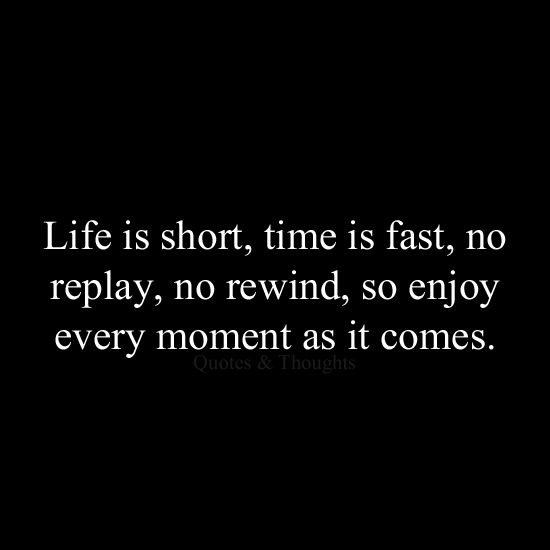 """Life is short, time is fast, no replay, no rewind, so enjoy every moment as it comes."" live your life quote #quote"