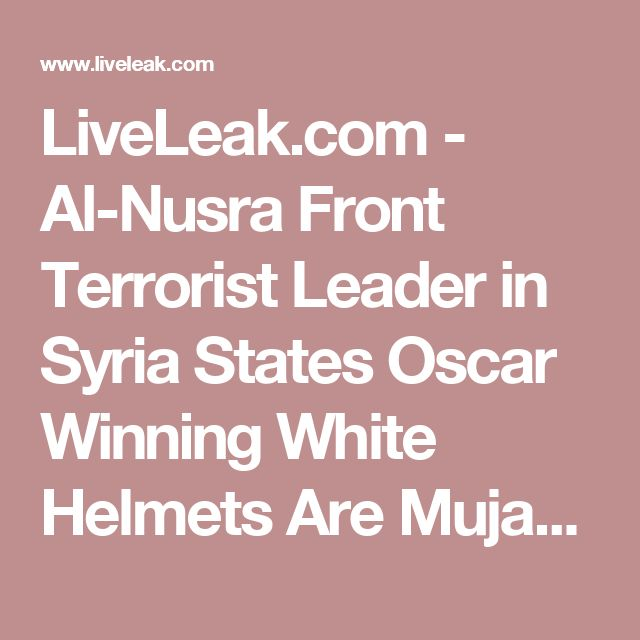 LiveLeak.com - Al-Nusra Front Terrorist Leader in Syria States Oscar Winning White Helmets Are Mujahideen Islamic Terrorists. Do not be fooled into believing that the White Helmets are helping Syrians.Reports have come out that members of the White Helmets loot bodies and even take the rings and jewelry from injured Syrians..It is all for show.