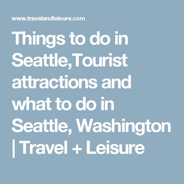 Things to do in Seattle,Tourist attractions and what to do in Seattle, Washington | Travel + Leisure