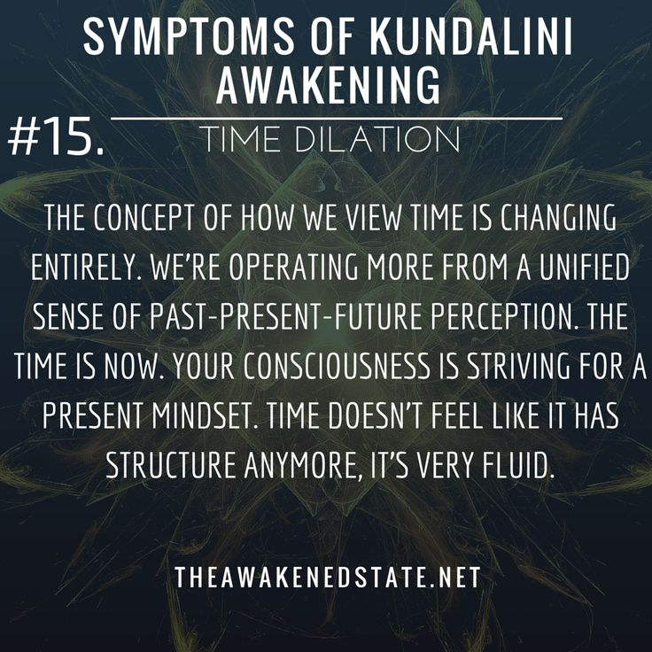 Symptoms of Kundalini Awakening#14. Time Dilation  Minutes stretch to hours your perception of time changes as your consciousness changes.    The concept of how we view Time is changing entirely. Were operating more from a unified sense of past-present-future perception. The Time is NOW.    Your consciousness is striving for a present mindset. Time doesnt feel like it has structure anymore It feels non-linear. its very fluid.   theawakenedstate.net