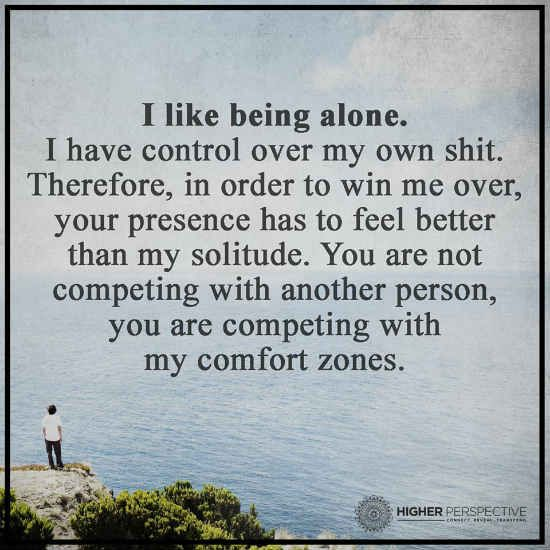 I Like Being Alone. I have control over my own shit. Therefore, in order to win me over, your presence has to feel better than my solitude. You are not competing with another person, you are competing with my comfort zone.