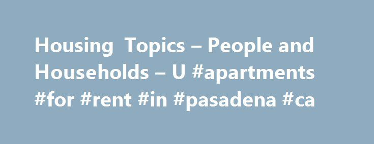Housing Topics – People and Households – U #apartments #for #rent #in #pasadena #ca http://attorney.nef2.com/housing-topics-people-and-households-u-apartments-for-rent-in-pasadena-ca/  #rental housing # Housing Financial characteristics (value, utilities, selected monthly owner costs, real estate taxes, rent, and mortgage) from the American Community Survey (ACS) are available on American FactFinder for all levels all geography down to the Census tract level. The American Housing Survey…