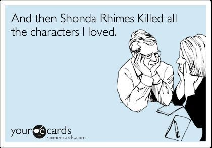 And then Shonda Rhimes killed all the characters I loved.Grey Anatomy, Mark Sloan Rip, Anatomy Problems, My Heart, Grey'S Anatomy, Shonda Rhimes Quotes, So True, Lexie Grey, True Stories