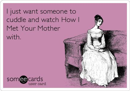 Funny Confession Ecard: I just want someone to cuddle and watch How I Met Your Mother with.
