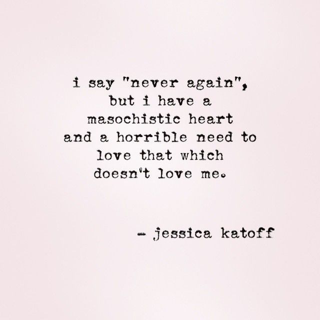 masochistic heart.. He said he Does... So It Must Be True Right.. I FELL FOR  EVERY WORD..