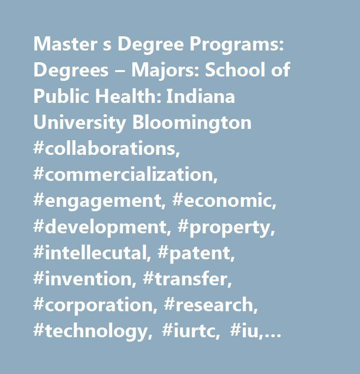 Master s Degree Programs: Degrees – Majors: School of Public Health: Indiana University Bloomington #collaborations, #commercialization, #engagement, #economic, #development, #property, #intellecutal, #patent, #invention, #transfer, #corporation, #research, #technology, #iurtc, #iu, #indiana #university…