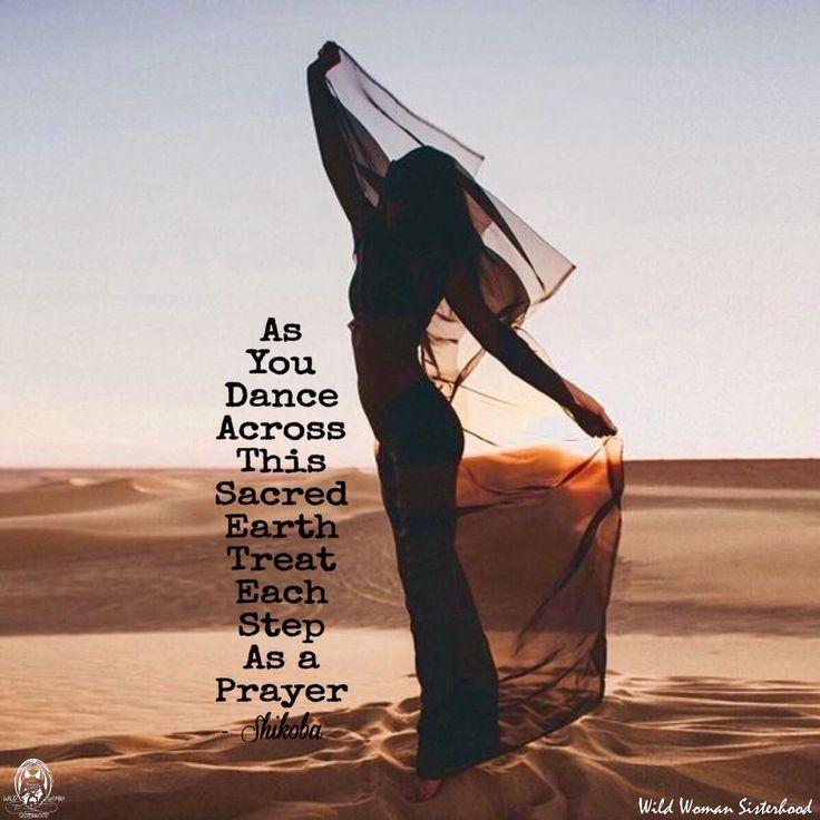 As you dance across this sacred earth treat each step as a prayer.. - Shikoba WILD WOMAN SISTERHOOD™