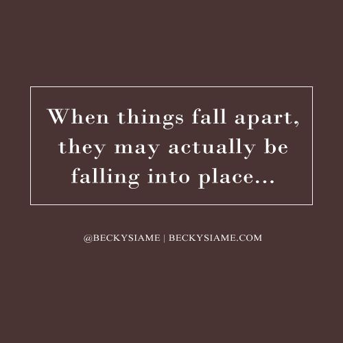 BECKYSIAME.COM | When things fall apart, they may actually be falling into place.