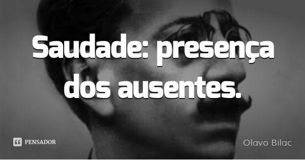 Saudade: presença dos ausentes.... Frase de Olavo Bilac.