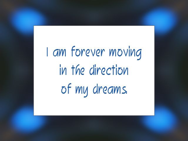 "Daily Affirmation for March 14, 2015 #affirmation #inspiration - ""I am forever moving in the direction of my dreams."""