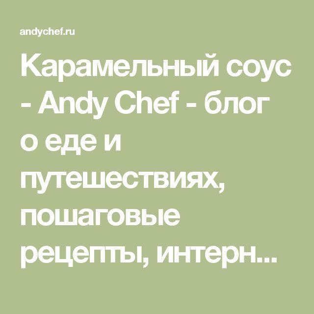 Карамельный соус - Andy Chef - блог о еде и путешествиях, пошаговые рецепты, интернет-магазин для кондитеров