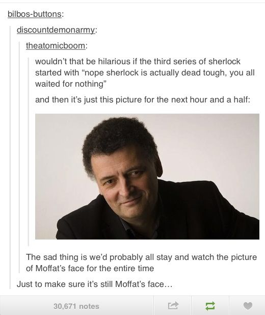 You slowly come to terms with the fact that you're entirely in his power. | 25 Reasons Why Steven Moffat Is The Biggest Troll In Television. I love him...!!'