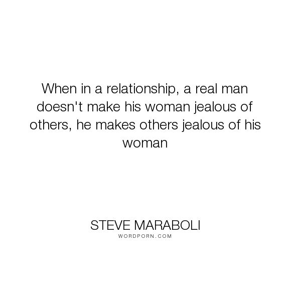 "Steve Maraboli - ""When in a relationship, a real man doesn't make his woman jealous of others, he makes..."". life, inspirational, marriage, women, men, relationship, motivational, boyfriend, girlfriend, jealous, love"