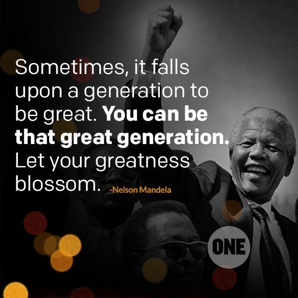 """Sometimes it falls upon a generation to be great. You can be that great generation. Let your greatness blossom."" - Nelson Mandela"