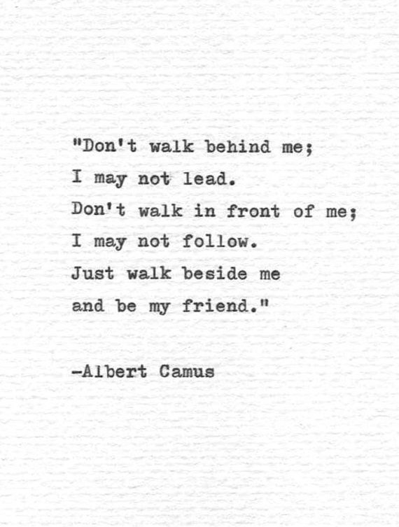 Dont Walk Behind Me I May Not Lead Dont Walk In Front Of Me I May Not Follow Just Walk Beside Me And Be My Typed Quotes Just Friends Quotes
