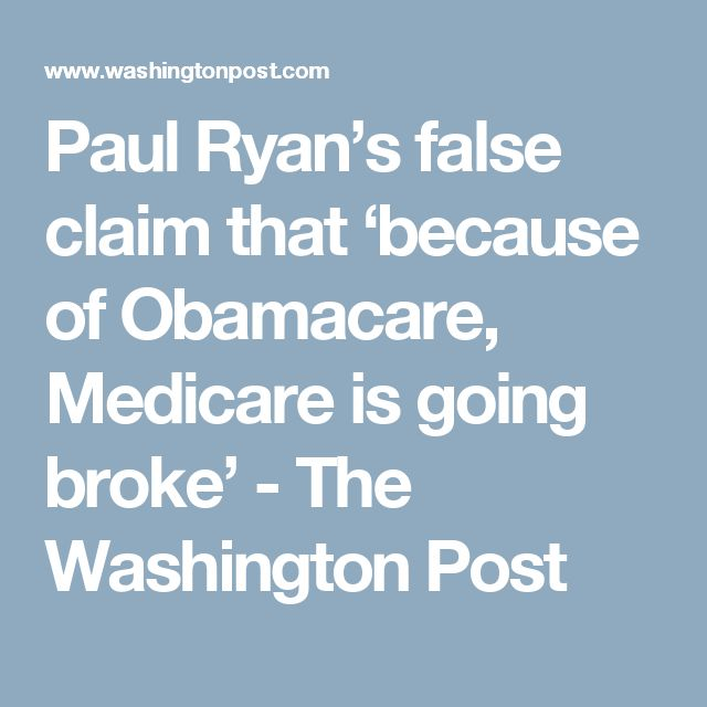 Paul Ryan's false claim that 'because of Obamacare, Medicare is going broke' - The Washington Post