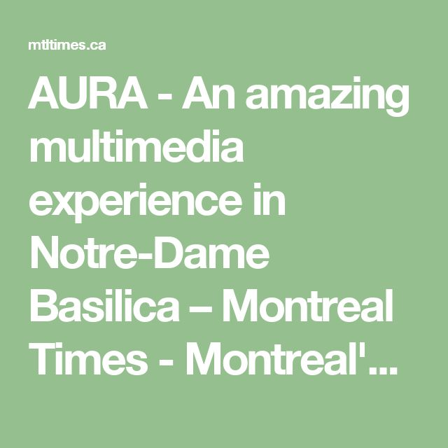 AURA - An amazing multimedia experience in Notre-Dame Basilica – Montreal Times - Montreal's English Weekly Newspaper