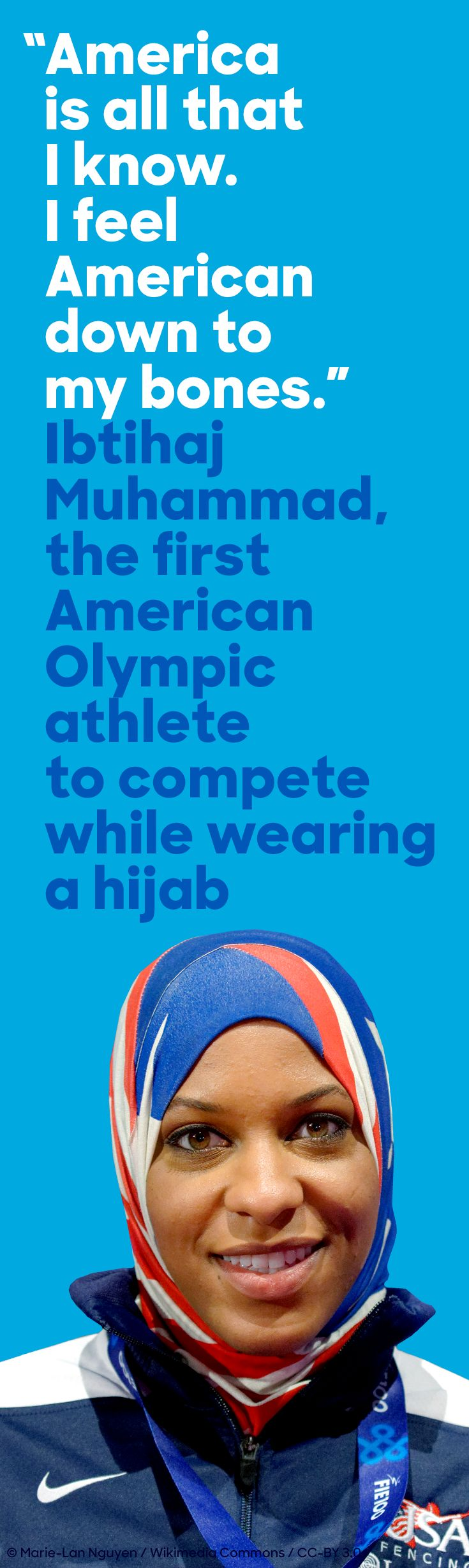 In Rio, fencer Ibtihaj Muhammad became the first American Muslim athlete to compete at the Olympic games while wearing a hijab. In her youth, Ibtihaj searched for a sport that allowed her to dress in accordance with her Muslim faith—and found her calling in fencing. Today, she's a three-time NCAA All-American, the second-ranked woman fencer in the United States, and the twelfth-ranked woman fencer in the world.
