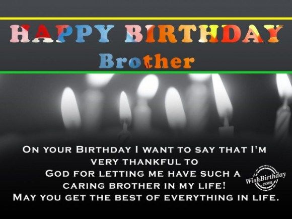 happy birthday brother on your birthday i wnat to say that i'm very thankful to god for letting me have such a caring brother in my life. may you get the best of everything in l Birthday Quotes
