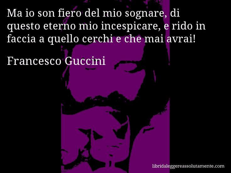 Aforisma di Francesco Guccini : Ma io son fiero del mio sognare, di questo eterno mio incespicare, e rido in faccia a quello cerchi e che mai avrai!