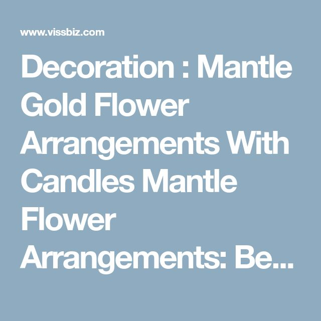 Decoration : Mantle Gold Flower Arrangements With Candles Mantle Flower Arrangements: Beautiful Decoration for the Mantle Fireplace Red Christmas Flower' Christmas Flowers' White Flower Arrangements along with Decorations