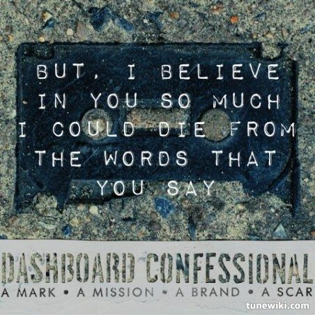 Dashboard Confessional.... Lyric to one of my favs. <3 I was born to tell u I love you..... Stay with me tonight,