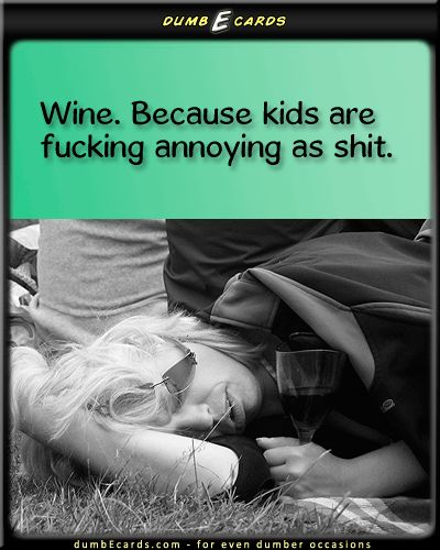 Most days my kids are not fucking as annoying as shit... but occasionally they sure are!!  Wine works for both kinds of days, btw.