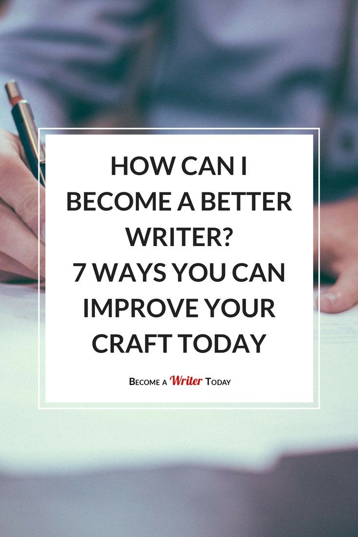 How Can I Become a Better Writer- 7 Ways You Can Improve Your Craft Today