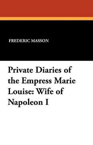 Private Diaries of the Empress Marie Louise: Wife of Napoleon I, by Frederic Masson (Paperback)